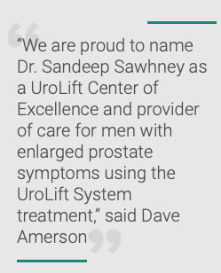 """""""We are proud to name Dr. Sandeep Sawhney as a UroLift Center of Excellence and provider of care for men with enlarged prostate symptoms using the UroLift System treatment,"""" said Dave Amerson, president of the Teleflex Interventional Urology business unit."""